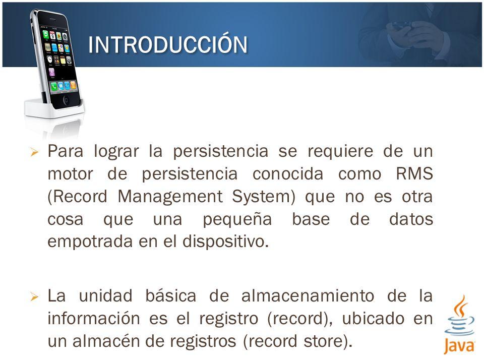Para lograr la persistencia se requiere de un motor de persistencia conocida como RMS (Record Management System) que no es otra cosa que una pequeña base de datos empotrada en el dispositivo.
