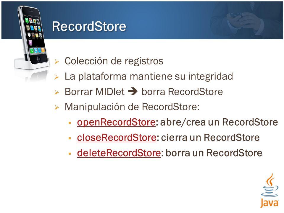 Colección de registros La plataforma mantiene su integridad Borrar MIDlet borra RecordStore Manipulación de RecordStore: openRecordStore: abre/crea un RecordStore openRecordStore closeRecordStore: cierra un RecordStore closeRecordStore deleteRecordStore: borra un RecordStore deleteRecordStore RecordStore