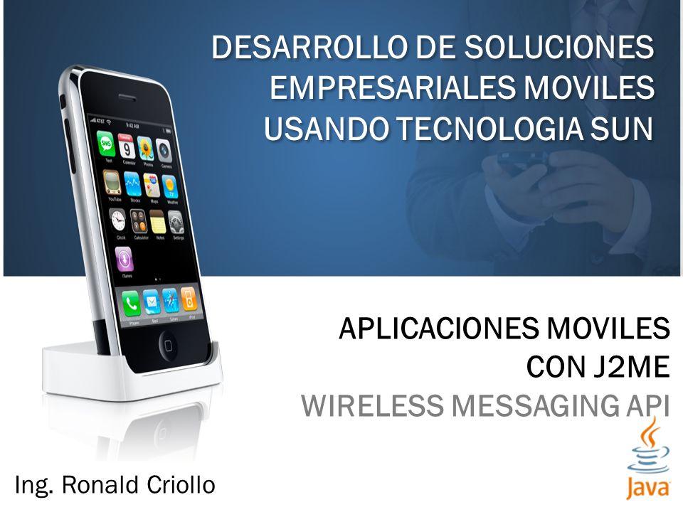 DESARROLLO DE SOLUCIONES EMPRESARIALES MOVILES USANDO TECNOLOGIA SUN APLICACIONES MOVILES CON J2ME WIRELESS MESSAGING API Ing. Ronald Criollo