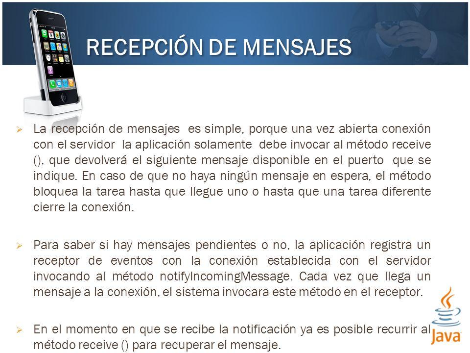 La recepción de mensajes es simple, porque una vez abierta conexión con el servidor la aplicación solamente debe invocar al método receive (), que devolverá el siguiente mensaje disponible en el puerto que se indique.