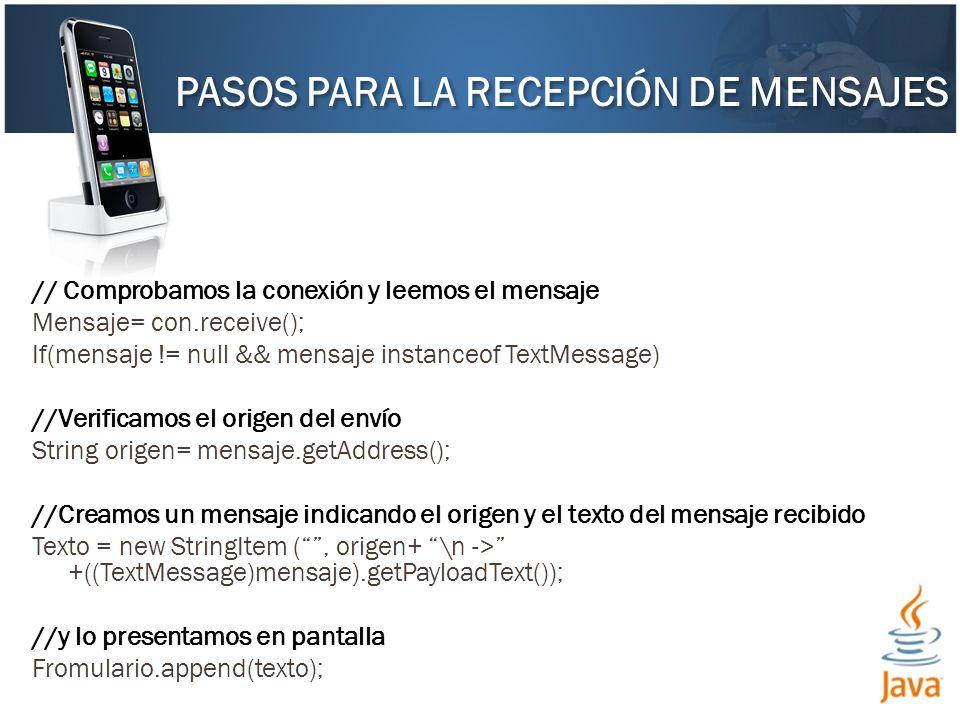 // Comprobamos la conexión y leemos el mensaje Mensaje= con.receive(); If(mensaje != null && mensaje instanceof TextMessage) //Verificamos el origen del envío String origen= mensaje.getAddress(); //Creamos un mensaje indicando el origen y el texto del mensaje recibido Texto = new StringItem (, origen+ \n -> +((TextMessage)mensaje).getPayloadText()); //y lo presentamos en pantalla Fromulario.append(texto); PASOS PARA LA RECEPCIÓN DE MENSAJES