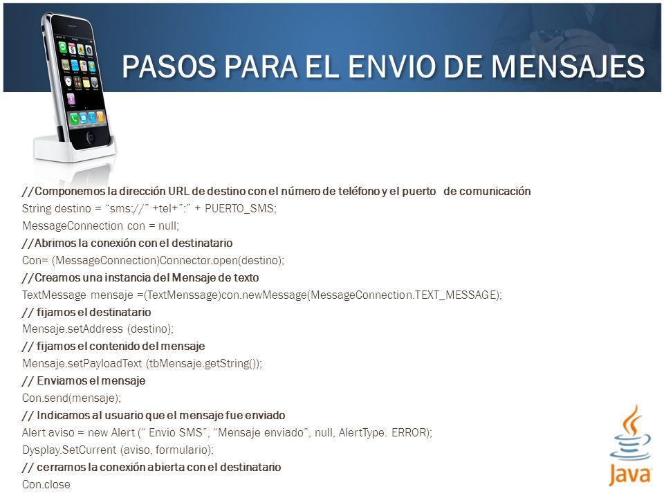 //Componemos la dirección URL de destino con el número de teléfono y el puerto de comunicación String destino = sms:// +tel+: + PUERTO_SMS; MessageConnection con = null; //Abrimos la conexión con el destinatario Con= (MessageConnection)Connector.open(destino); //Creamos una instancia del Mensaje de texto TextMessage mensaje =(TextMenssage)con.newMessage(MessageConnection.TEXT_MESSAGE); // fijamos el destinatario Mensaje.setAddress (destino); // fijamos el contenido del mensaje Mensaje.setPayloadText (tbMensaje.getString()); // Enviamos el mensaje Con.send(mensaje); // Indicamos al usuario que el mensaje fue enviado Alert aviso = new Alert ( Envio SMS, Mensaje enviado, null, AlertType.