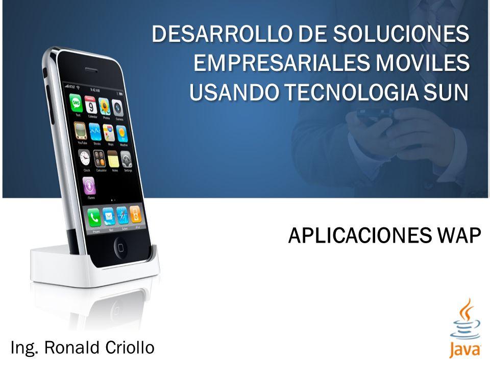 DESARROLLO DE SOLUCIONES EMPRESARIALES MOVILES USANDO TECNOLOGIA SUN APLICACIONES WAP Ing. Ronald Criollo
