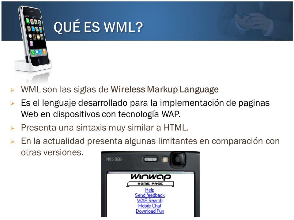 WML son las siglas de Wireless Markup Language Es el lenguaje desarrollado para la implementación de paginas Web en dispositivos con tecnología WAP. P