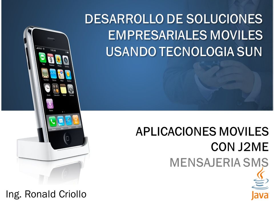 DESARROLLO DE SOLUCIONES EMPRESARIALES MOVILES USANDO TECNOLOGIA SUN APLICACIONES MOVILES CON J2ME MENSAJERIA SMS Ing. Ronald Criollo