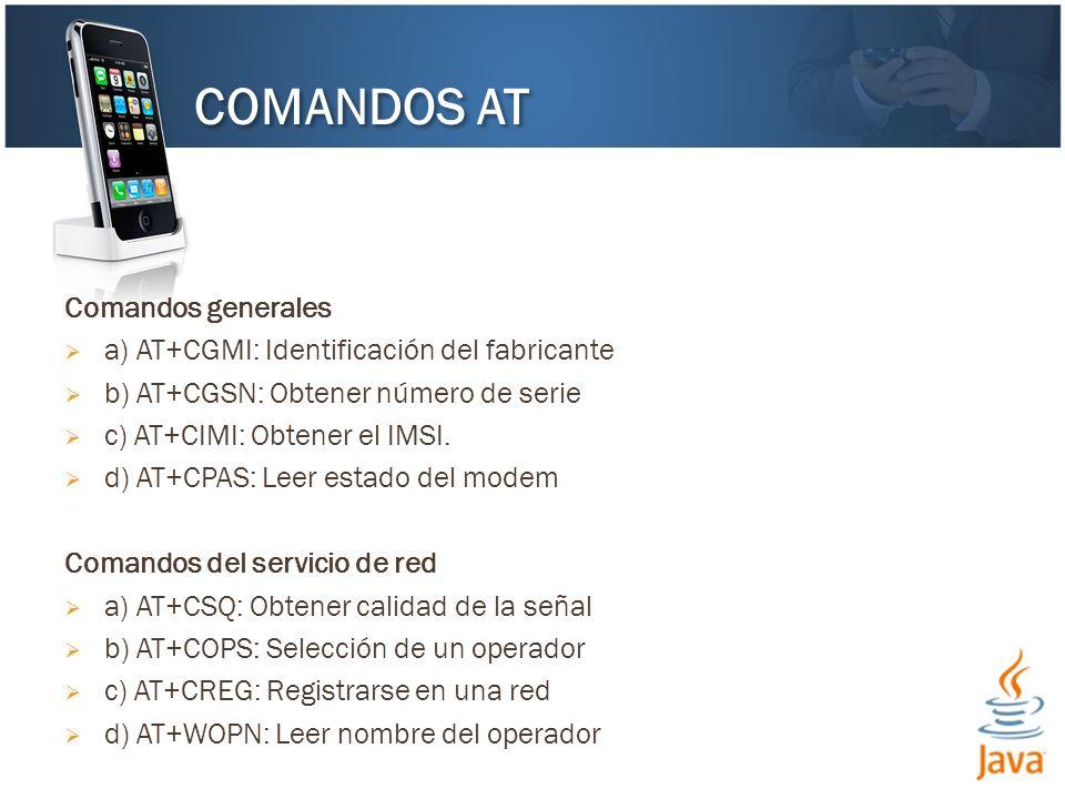 Comandos generales a) AT+CGMI: Identificación del fabricante b) AT+CGSN: Obtener número de serie c) AT+CIMI: Obtener el IMSI. d) AT+CPAS: Leer estado