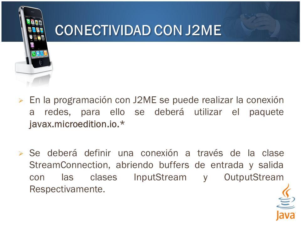 En la programación con J2ME se puede realizar la conexión a redes, para ello se deberá utilizar el paquete javax.microedition.io.* Se deberá definir una conexión a través de la clase StreamConnection, abriendo buffers de entrada y salida con las clases InputStream y OutputStream Respectivamente.