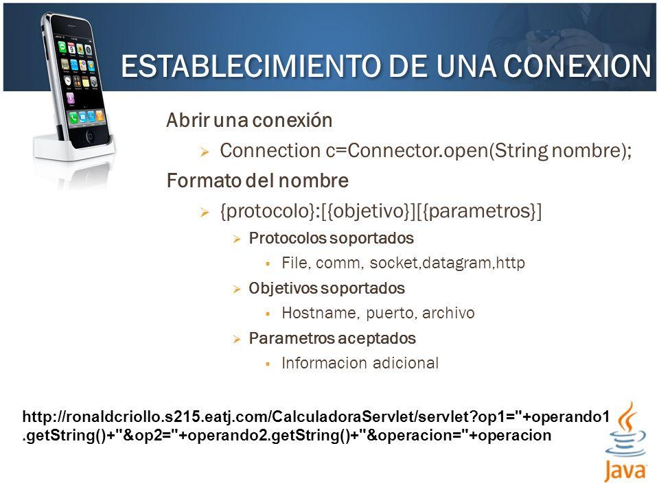Abrir una conexión Connection c=Connector.open(String nombre); Formato del nombre {protocolo}:[{objetivo}][{parametros}] Protocolos soportados File, comm, socket,datagram,http Objetivos soportados Hostname, puerto, archivo Parametros aceptados Informacion adicional ESTABLECIMIENTO DE UNA CONEXION http://ronaldcriollo.s215.eatj.com/CalculadoraServlet/servlet op1= +operando1.getString()+ &op2= +operando2.getString()+ &operacion= +operacion