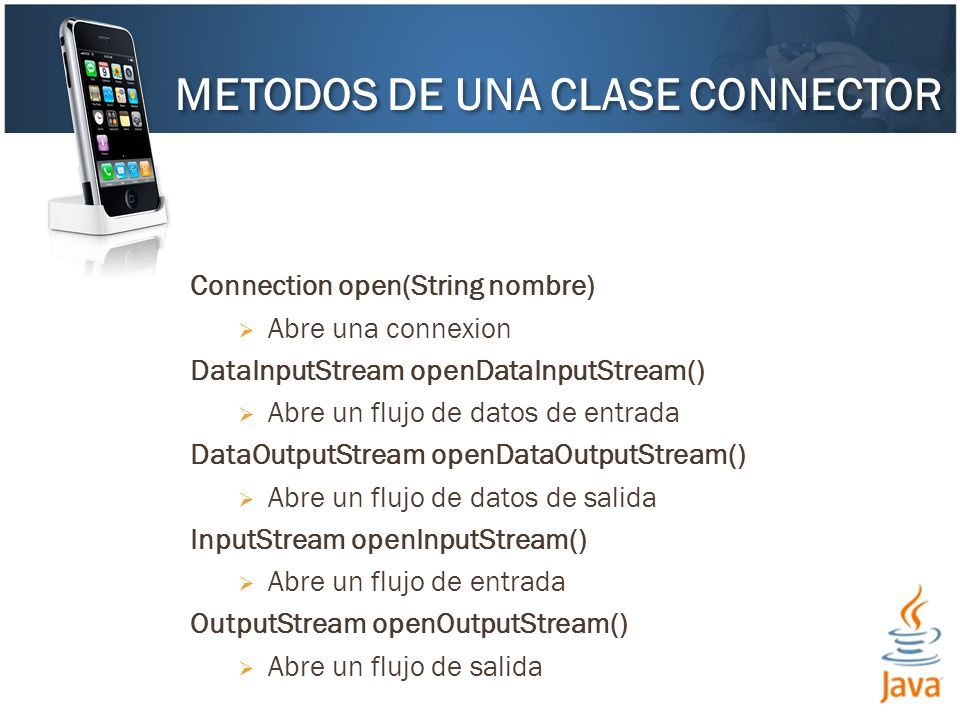 Connection open(String nombre) Abre una connexion DataInputStream openDataInputStream() Abre un flujo de datos de entrada DataOutputStream openDataOutputStream() Abre un flujo de datos de salida InputStream openInputStream() Abre un flujo de entrada OutputStream openOutputStream() Abre un flujo de salida METODOS DE UNA CLASE CONNECTOR