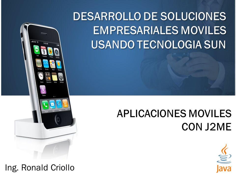 DESARROLLO DE SOLUCIONES EMPRESARIALES MOVILES USANDO TECNOLOGIA SUN APLICACIONES MOVILES CON J2ME Ing. Ronald Criollo