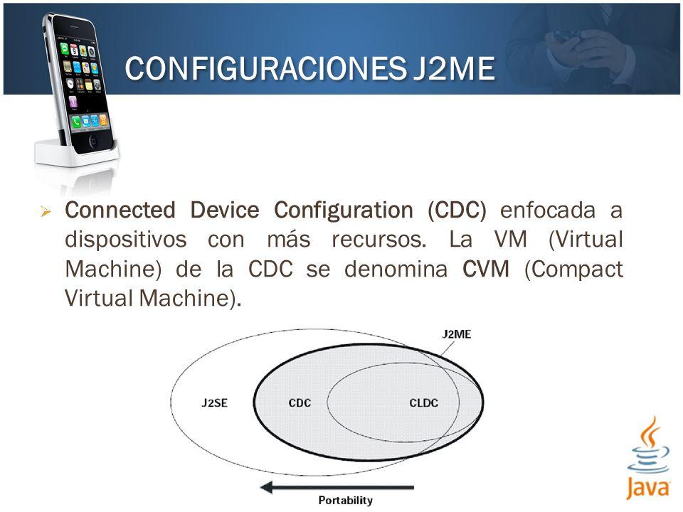 Connected Device Configuration (CDC) enfocada a dispositivos con más recursos. La VM (Virtual Machine) de la CDC se denomina CVM (Compact Virtual Mach