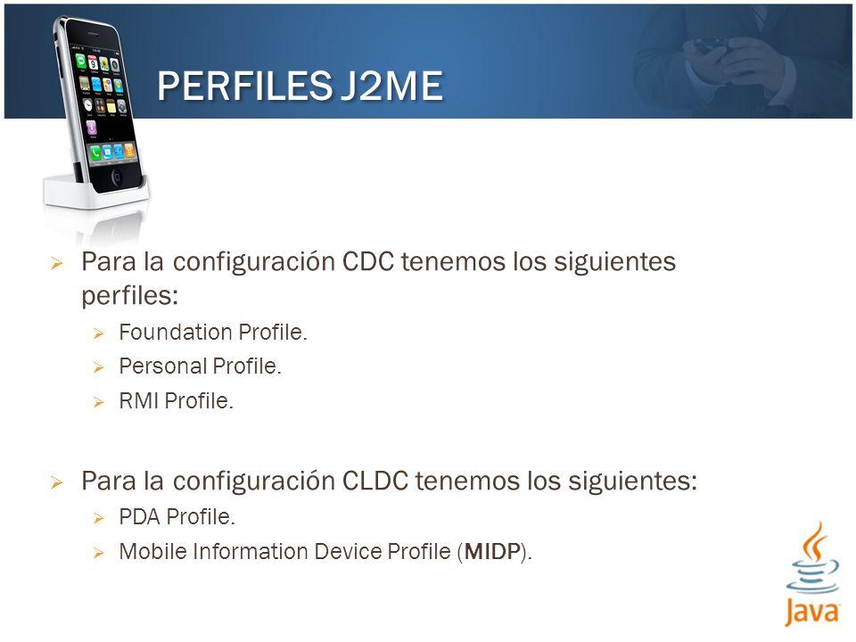 Para la configuración CDC tenemos los siguientes perfiles: Foundation Profile. Personal Profile. RMI Profile. Para la configuración CLDC tenemos los s