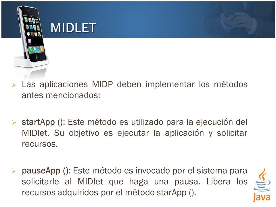 Las aplicaciones MIDP deben implementar los métodos antes mencionados: startApp (): Este método es utilizado para la ejecución del MIDlet. Su objetivo