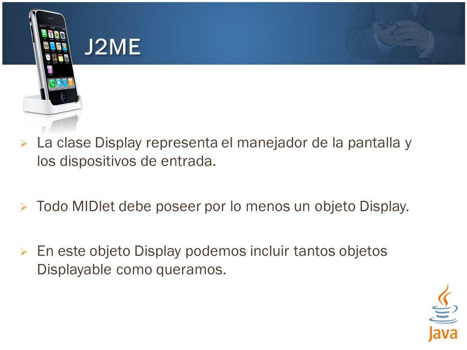 La clase Display representa el manejador de la pantalla y los dispositivos de entrada. Todo MIDlet debe poseer por lo menos un objeto Display. En este