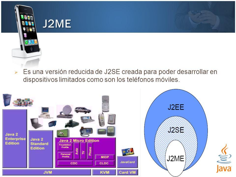 Es una versión reducida de J2SE creada para poder desarrollar en dispositivos limitados como son los teléfonos móviles. J2ME