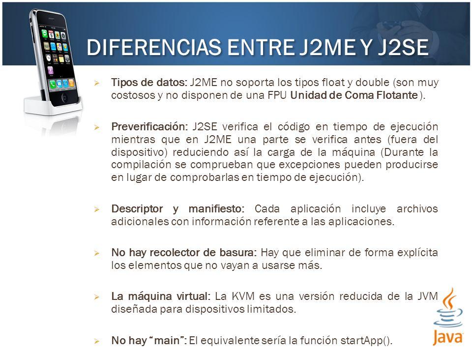 Tipos de datos: J2ME no soporta los tipos float y double (son muy costosos y no disponen de una FPU Unidad de Coma Flotante ). Preverificación: J2SE v