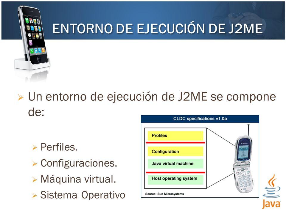 Un entorno de ejecución de J2ME se compone de: Perfiles. Configuraciones. Máquina virtual. Sistema Operativo ENTORNO DE EJECUCIÓN DE J2ME