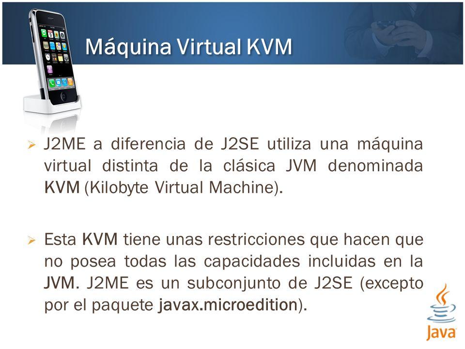 J2ME a diferencia de J2SE utiliza una máquina virtual distinta de la clásica JVM denominada KVM (Kilobyte Virtual Machine). Esta KVM tiene unas restri