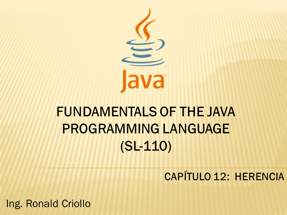 FUNDAMENTALS OF THE JAVA PROGRAMMING LANGUAGE (SL-110) CAPÍTULO 12: HERENCIA Ing. Ronald Criollo