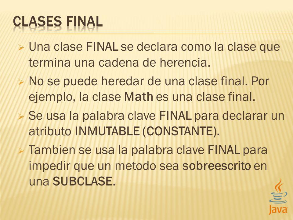 Una clase FINAL se declara como la clase que termina una cadena de herencia. No se puede heredar de una clase final. Por ejemplo, la clase Math es una