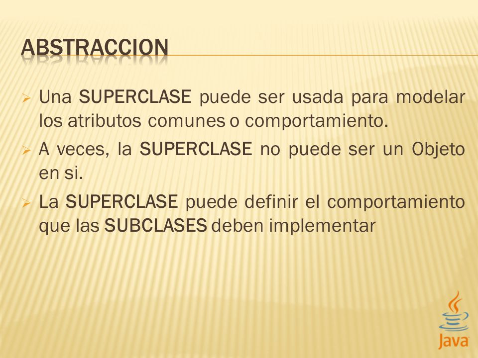 Una SUPERCLASE puede ser usada para modelar los atributos comunes o comportamiento. A veces, la SUPERCLASE no puede ser un Objeto en si. La SUPERCLASE