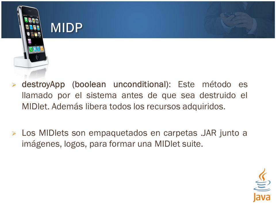 destroyApp (boolean unconditional): Este método es llamado por el sistema antes de que sea destruido el MIDlet.