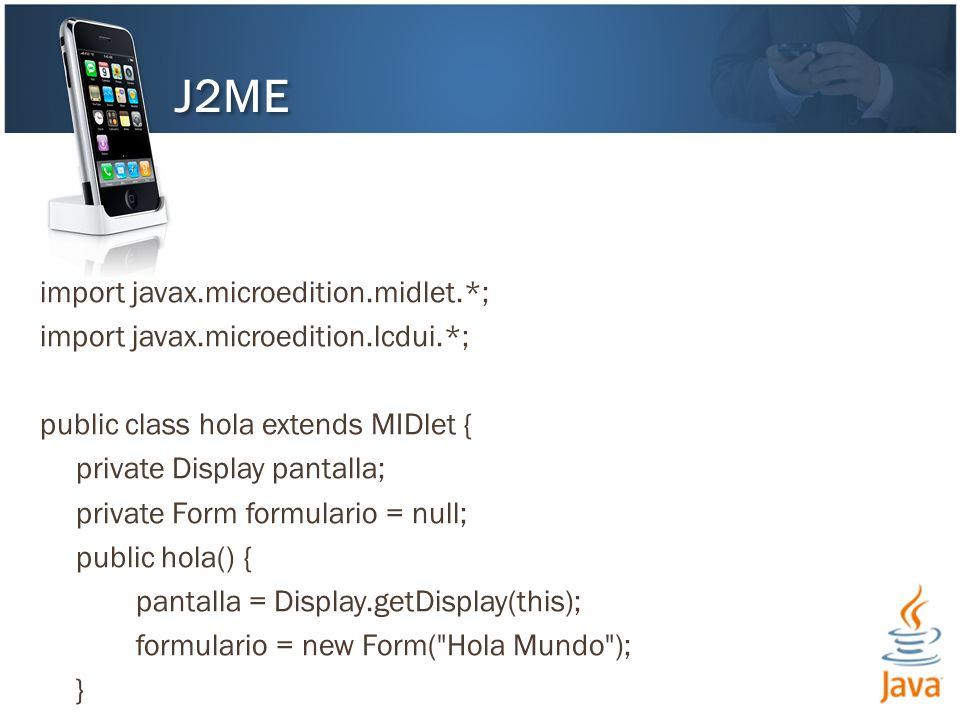 import javax.microedition.midlet.*; import javax.microedition.lcdui.*; public class hola extends MIDlet { private Display pantalla; private Form formulario = null; public hola() { pantalla = Display.getDisplay(this); formulario = new Form( Hola Mundo ); } J2ME