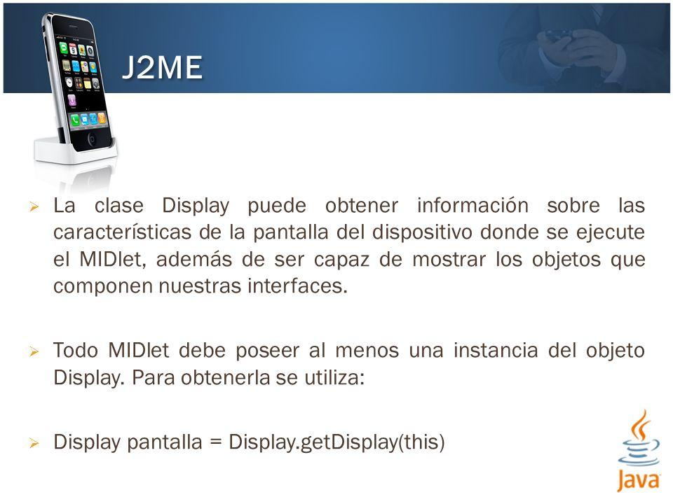 La clase Display puede obtener información sobre las características de la pantalla del dispositivo donde se ejecute el MIDlet, además de ser capaz de mostrar los objetos que componen nuestras interfaces.