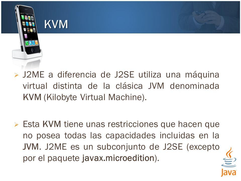 J2ME a diferencia de J2SE utiliza una máquina virtual distinta de la clásica JVM denominada KVM (Kilobyte Virtual Machine).