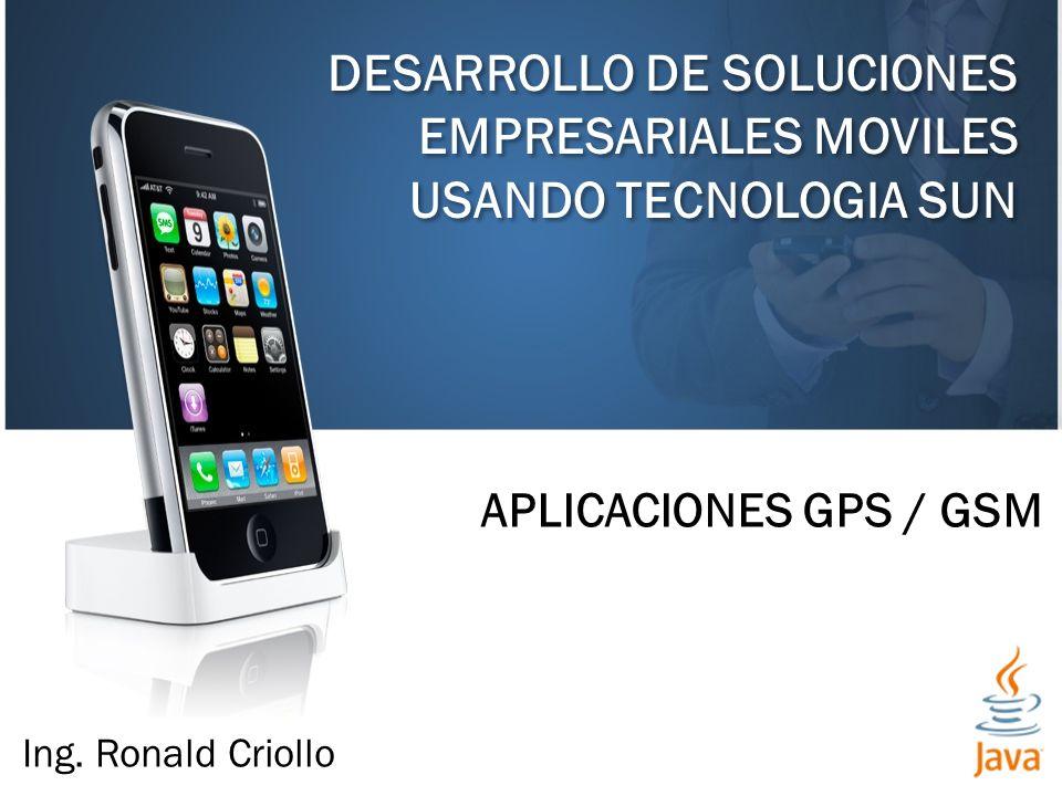 DESARROLLO DE SOLUCIONES EMPRESARIALES MOVILES USANDO TECNOLOGIA SUN APLICACIONES GPS / GSM Ing. Ronald Criollo