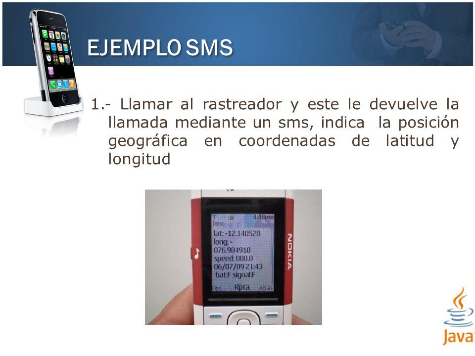 EJEMPLO SMS 1.- Llamar al rastreador y este le devuelve la llamada mediante un sms, indica la posición geográfica en coordenadas de latitud y longitud