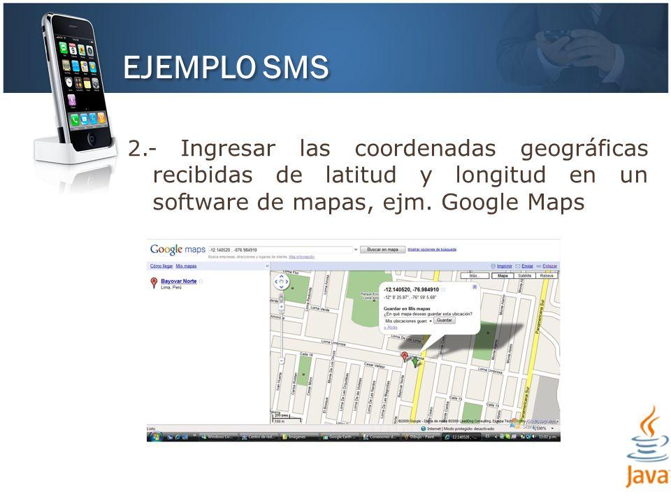 EJEMPLO SMS 2.- Ingresar las coordenadas geográficas recibidas de latitud y longitud en un software de mapas, ejm. Google Maps