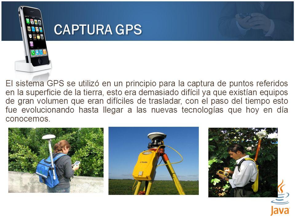CAPTURA GPS El sistema GPS se utilizó en un principio para la captura de puntos referidos en la superficie de la tierra, esto era demasiado difícil ya