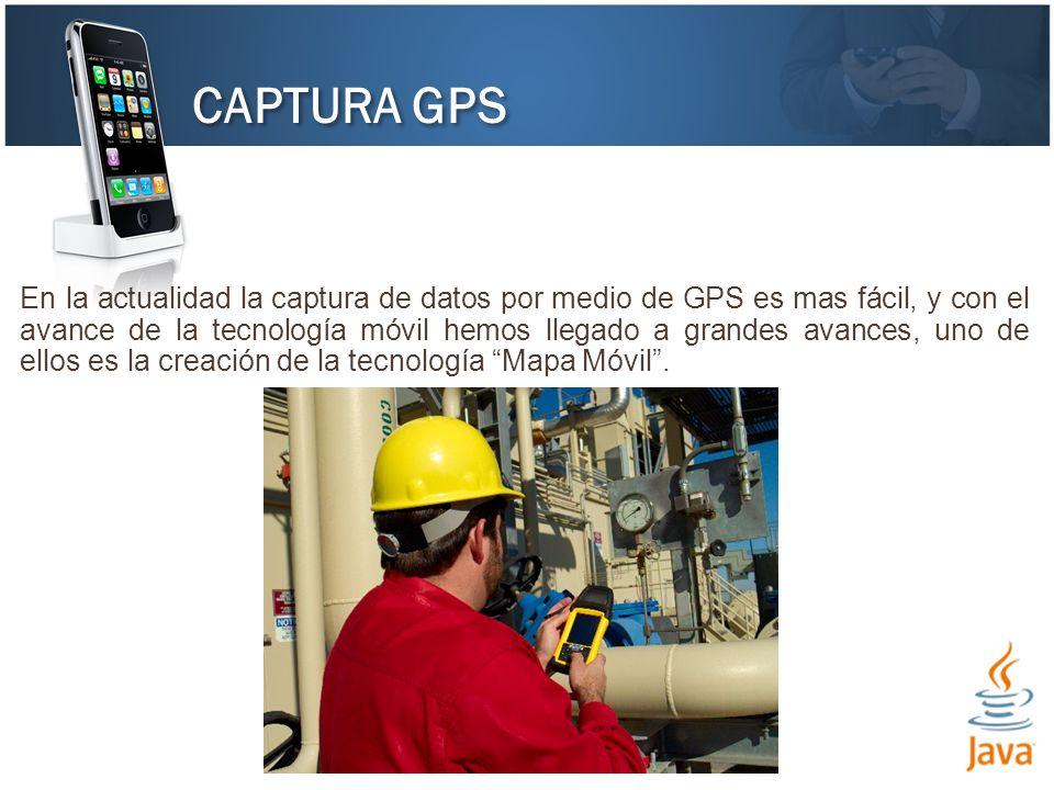 CAPTURA GPS En la actualidad la captura de datos por medio de GPS es mas fácil, y con el avance de la tecnología móvil hemos llegado a grandes avances