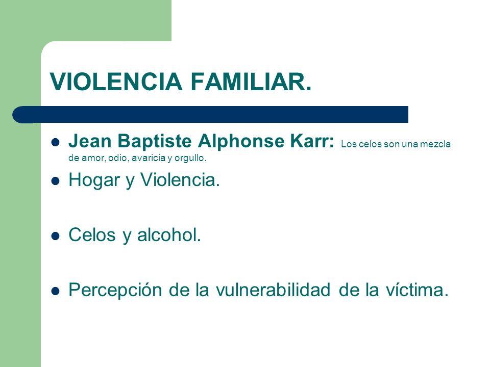VIOLENCIA FAMILIAR. Jean Baptiste Alphonse Karr: Los celos son una mezcla de amor, odio, avaricia y orgullo. Hogar y Violencia. Celos y alcohol. Perce