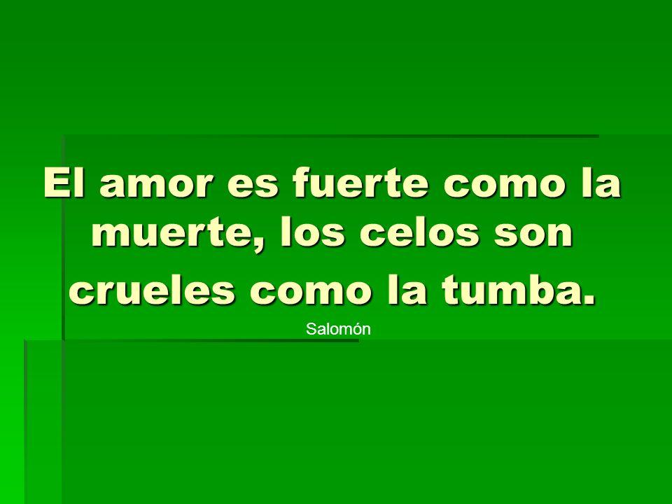 Salomón El amor es fuerte como la muerte, los celos son crueles como la tumba.