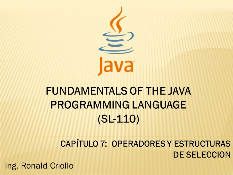 FUNDAMENTALS OF THE JAVA PROGRAMMING LANGUAGE (SL-110) CAPÍTULO 7: OPERADORES Y ESTRUCTURAS DE SELECCION Ing.