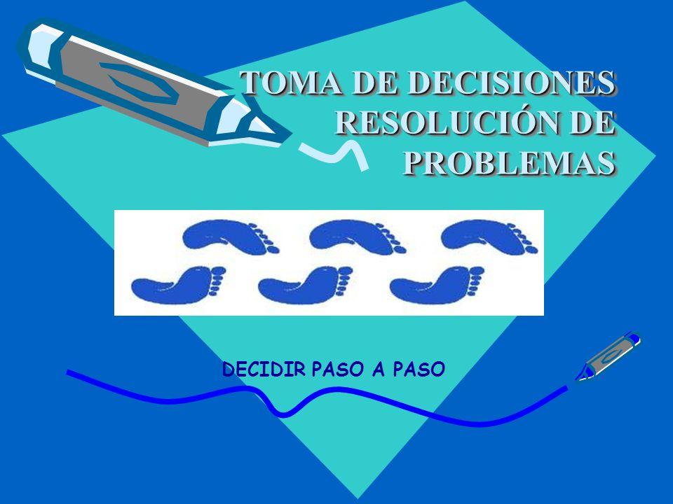 TOMA DE DECISIONES RESOLUCIÓN DE PROBLEMAS DECIDIR PASO A PASO