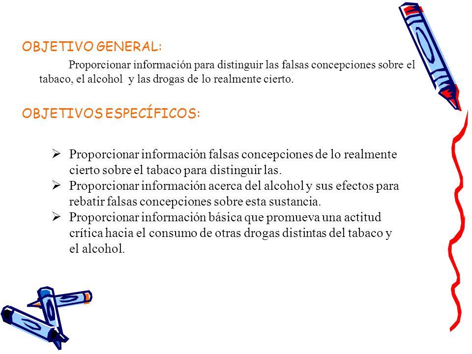OBJETIVO GENERAL: Proporcionar información para distinguir las falsas concepciones sobre el tabaco, el alcohol y las drogas de lo realmente cierto. OB