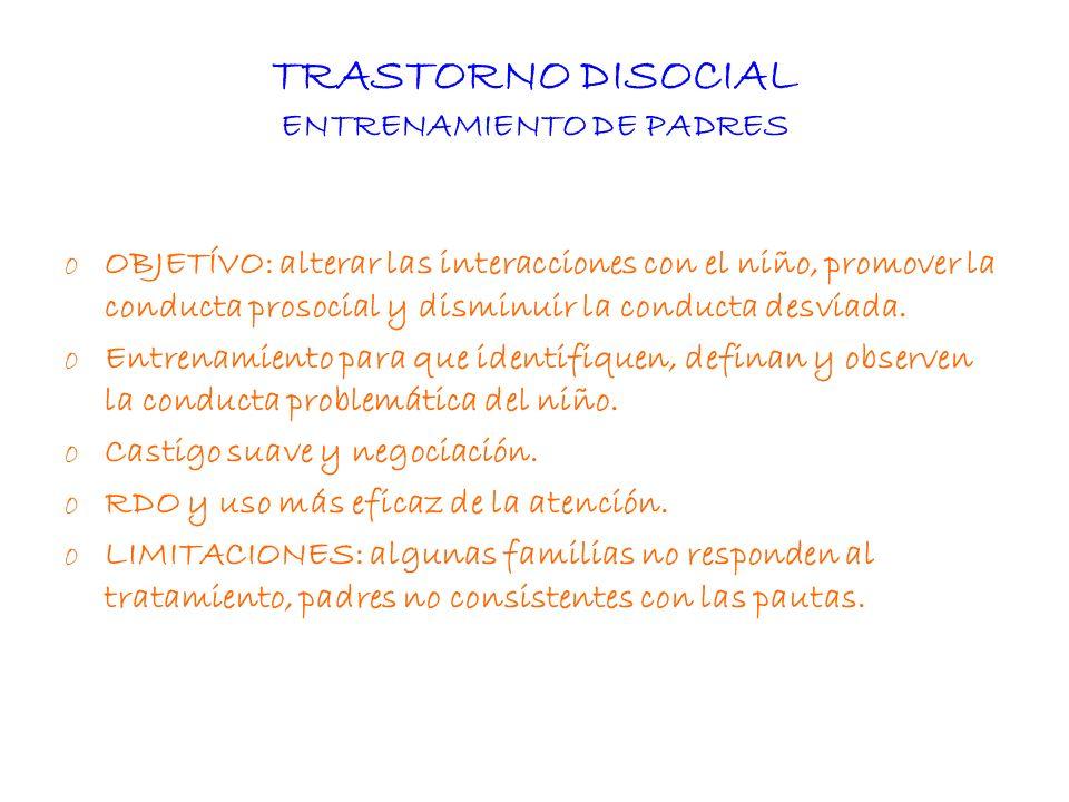 TRASTORNO DISOCIAL ENTRENAMIENTO DE PADRES oOBJETÍVO: alterar las interacciones con el niño, promover la conducta prosocial y disminuir la conducta de