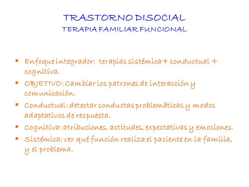 TRASTORNO DISOCIAL TERAPIA FAMILIAR FUNCIONAL Enfoque integrador: terapias sistémica+ conductual + cognitiva. OBJETIVO: Cambiar los patrones de intera
