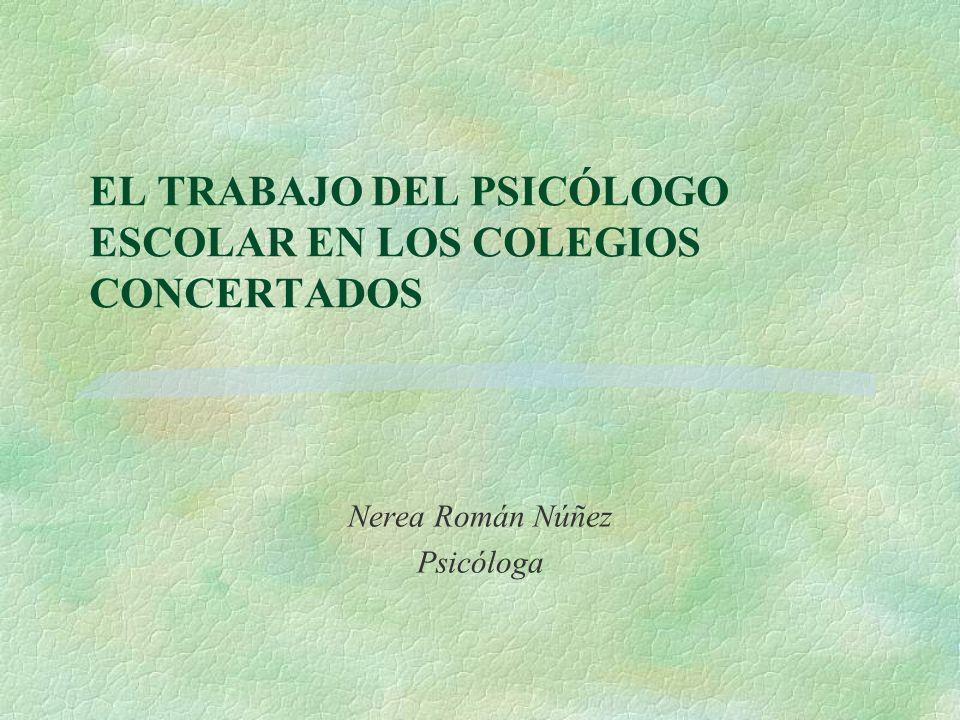 EL TRABAJO DEL PSICÓLOGO ESCOLAR EN LOS COLEGIOS CONCERTADOS Nerea Román Núñez Psicóloga