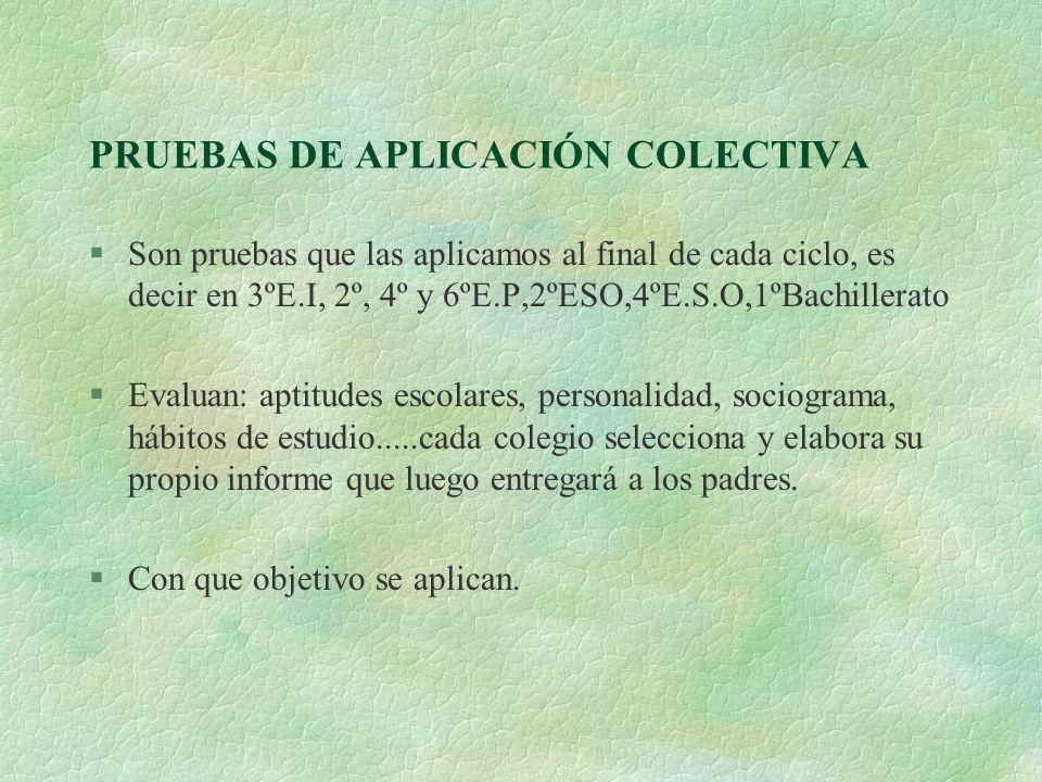 PRUEBAS DE APLICACIÓN COLECTIVA §Son pruebas que las aplicamos al final de cada ciclo, es decir en 3ºE.I, 2º, 4º y 6ºE.P,2ºESO,4ºE.S.O,1ºBachillerato