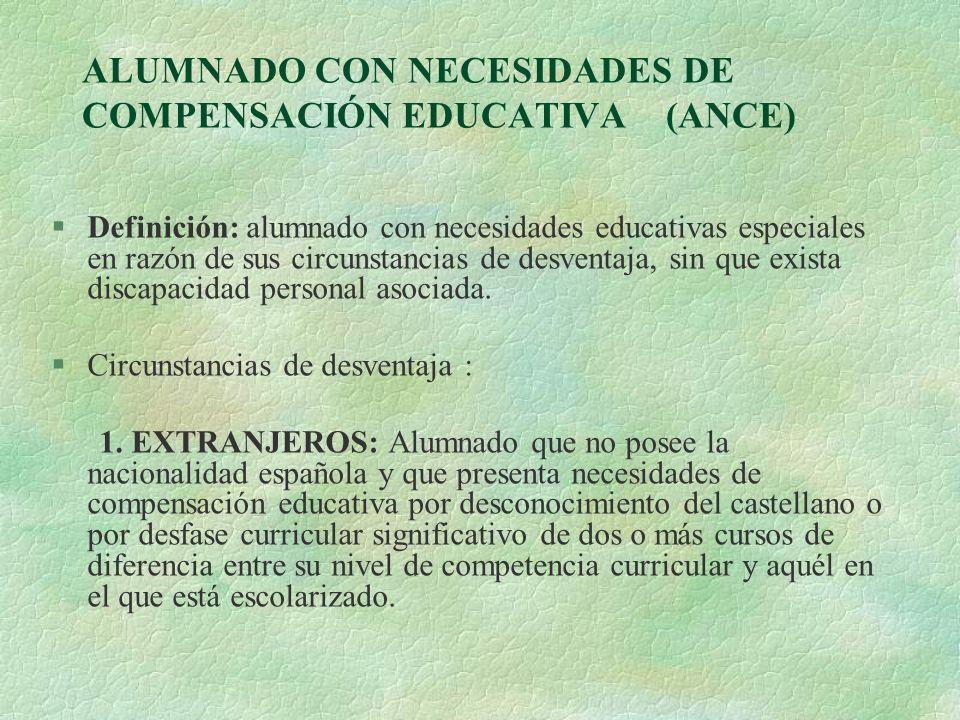 ALUMNADO CON NECESIDADES DE COMPENSACIÓN EDUCATIVA (ANCE) §Definición: alumnado con necesidades educativas especiales en razón de sus circunstancias d