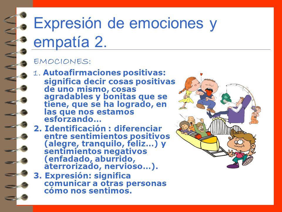 Expresión de emociones y empatía 2. EMOCIONES: 1. Autoafirmaciones positivas: significa decir cosas positivas de uno mismo, cosas agradables y bonitas