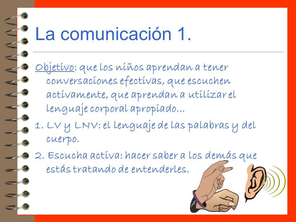 La comunicación 1. Objetivo: que los niños aprendan a tener conversaciones efectivas, que escuchen activamente, que aprendan a utilizar el lenguaje co
