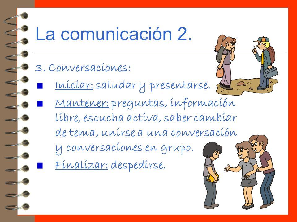 La comunicación 2. 3. Conversaciones: Iniciar: saludar y presentarse. Mantener: preguntas, información libre, escucha activa, saber cambiar de tema, u