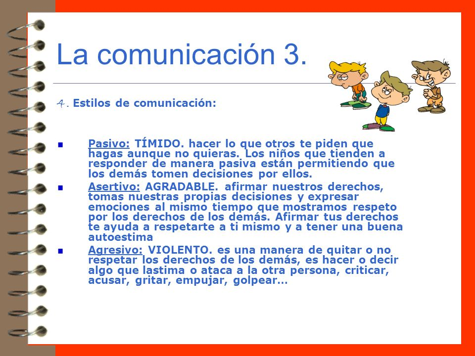 La comunicación 3. 4. Estilos de comunicación: Pasivo: TÍMIDO. hacer lo que otros te piden que hagas aunque no quieras. Los niños que tienden a respon