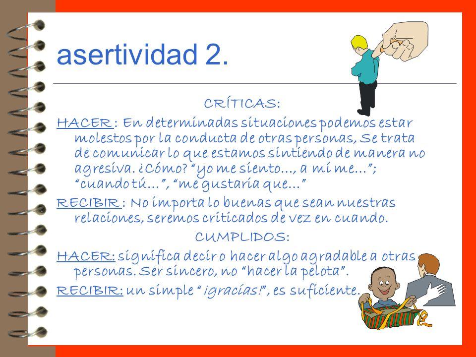 asertividad 2. CRÍTICAS: HACER : En determinadas situaciones podemos estar molestos por la conducta de otras personas, Se trata de comunicar lo que es