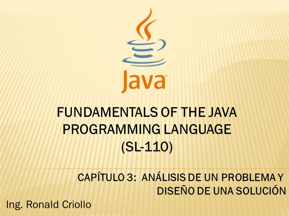 FUNDAMENTALS OF THE JAVA PROGRAMMING LANGUAGE (SL-110) CAPÍTULO 3: ANÁLISIS DE UN PROBLEMA Y DISEÑO DE UNA SOLUCIÓN Ing.